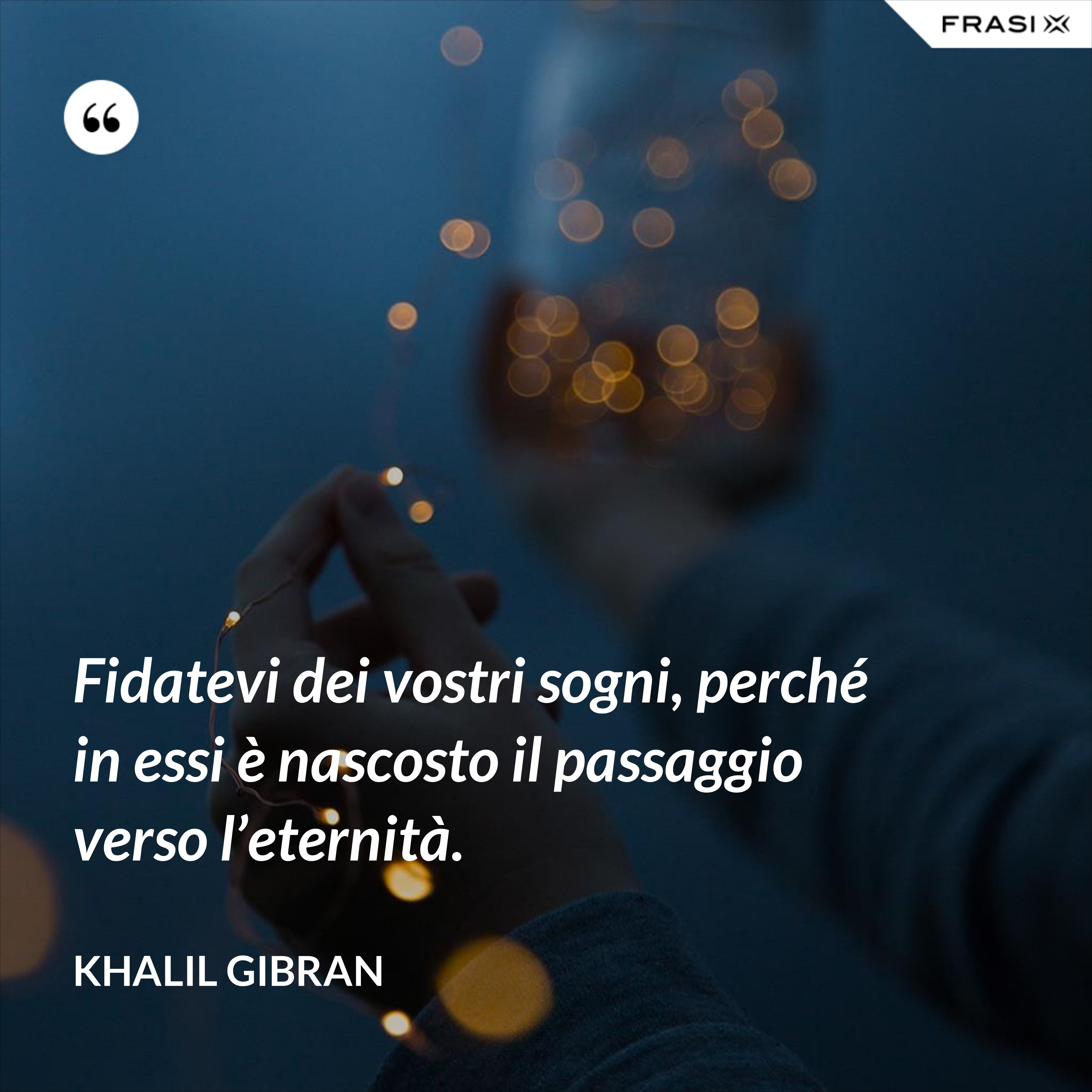 Fidatevi dei vostri sogni, perché in essi è nascosto il passaggio verso l'eternità. - Khalil Gibran