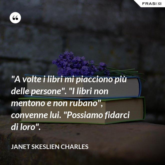 """""""A volte i libri mi piacciono più delle persone"""". """"I libri non mentono e non rubano"""", convenne lui. """"Possiamo fidarci di loro"""". - Janet Skeslien Charles"""