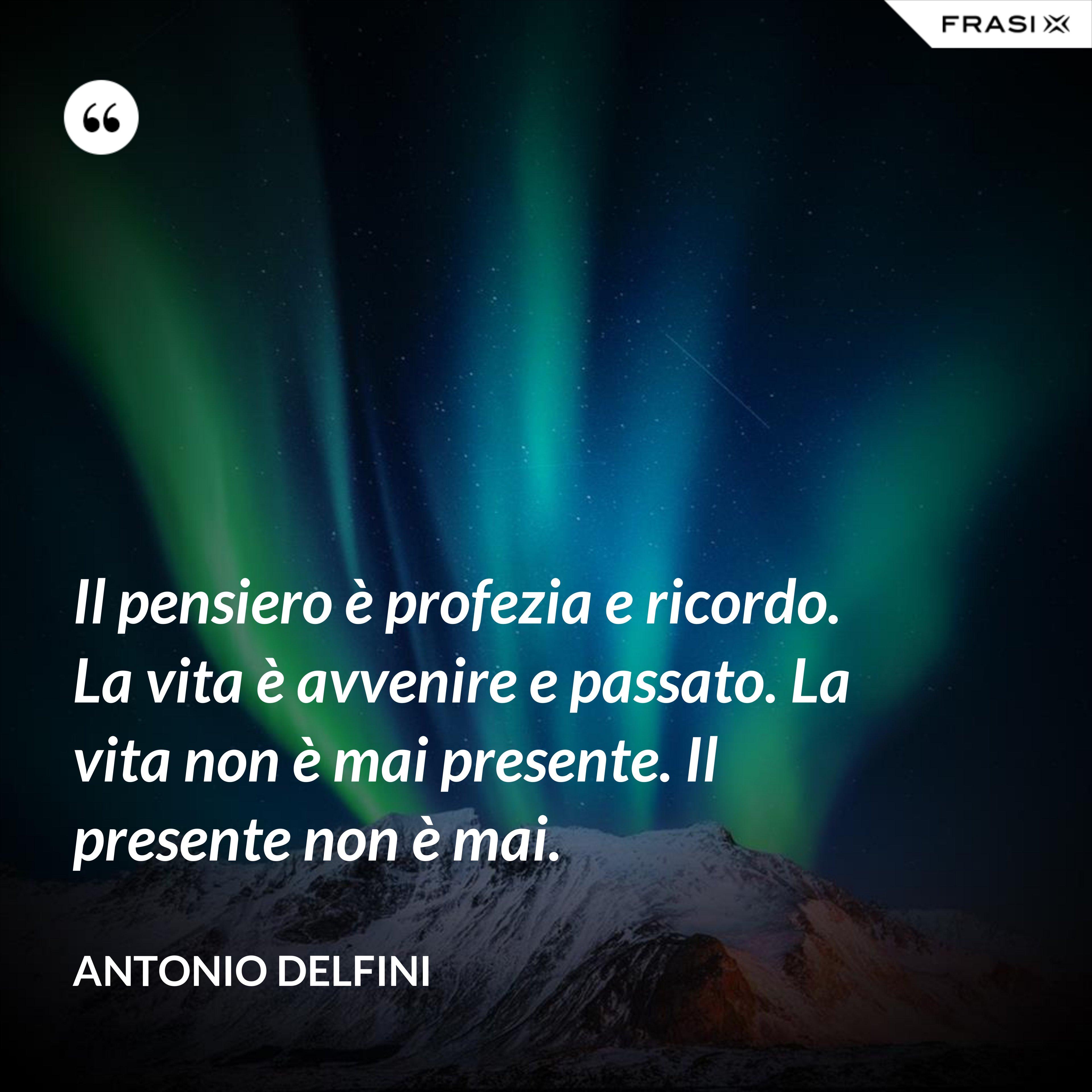 Il pensiero è profezia e ricordo. La vita è avvenire e passato. La vita non è mai presente. Il presente non è mai. - Antonio Delfini