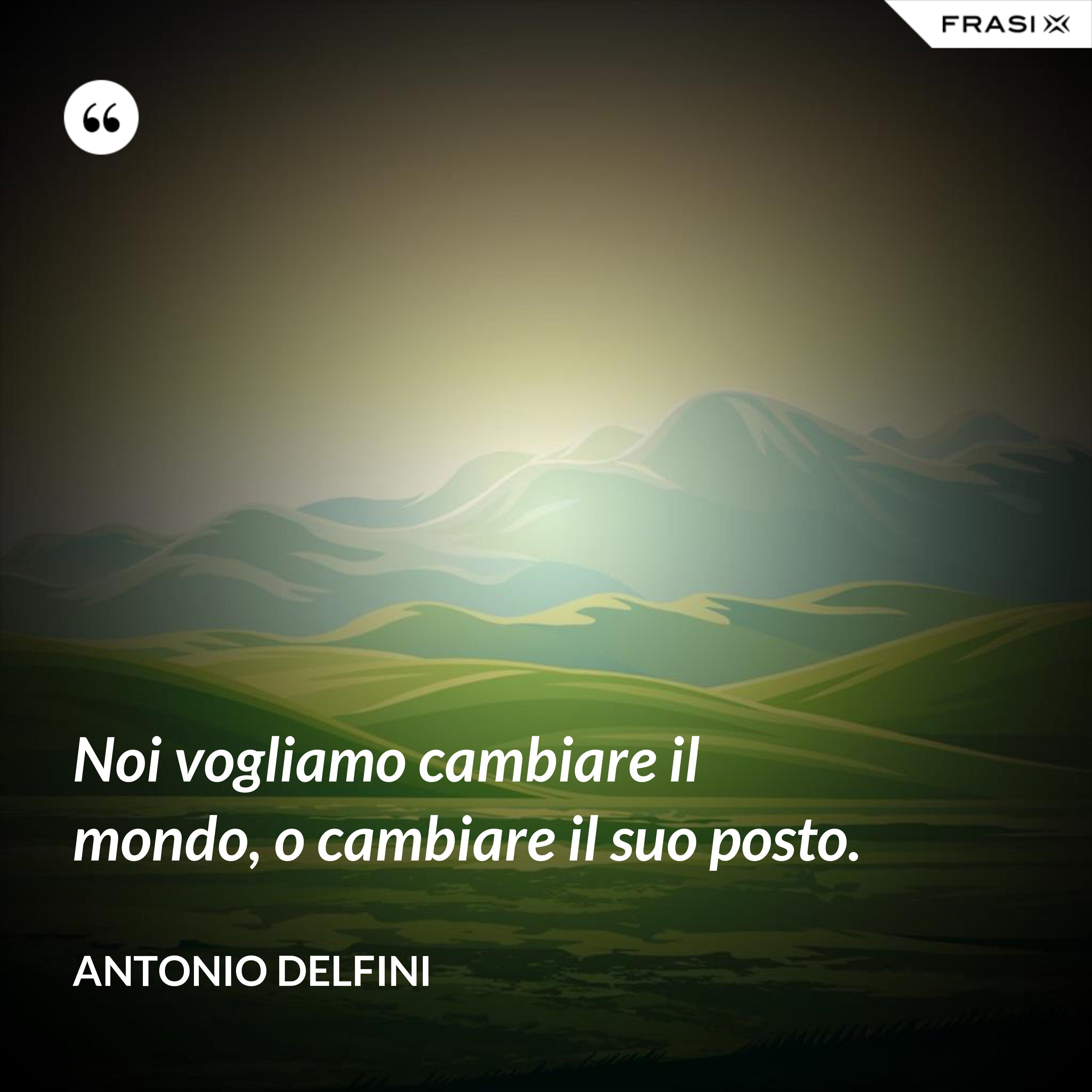 Noi vogliamo cambiare il mondo, o cambiare il suo posto. - Antonio Delfini