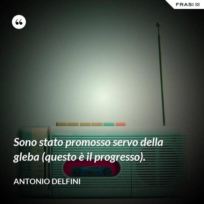 Sono stato promosso servo della gleba (questo è il progresso). - Antonio Delfini