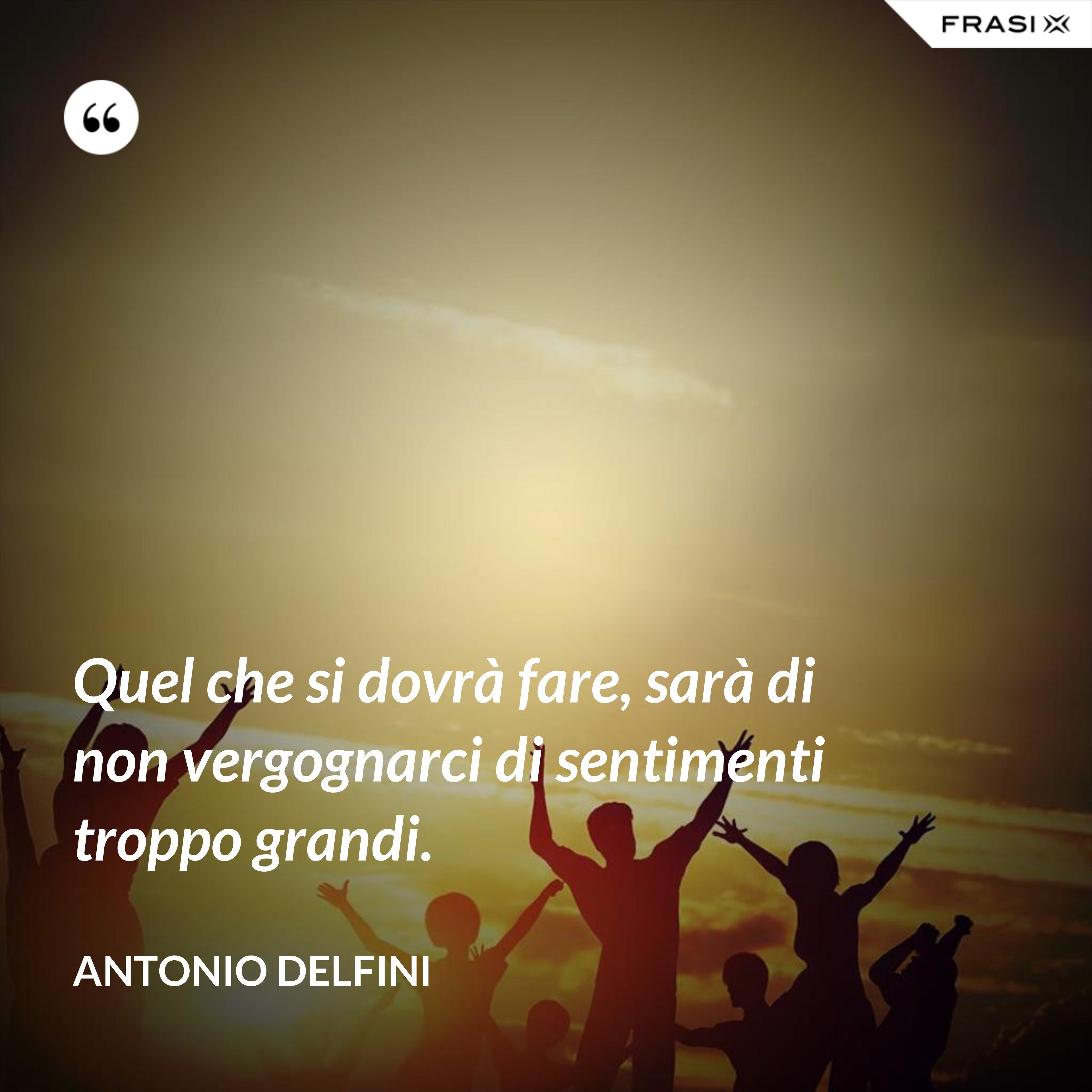 Quel che si dovrà fare, sarà di non vergognarci di sentimenti troppo grandi. - Antonio Delfini