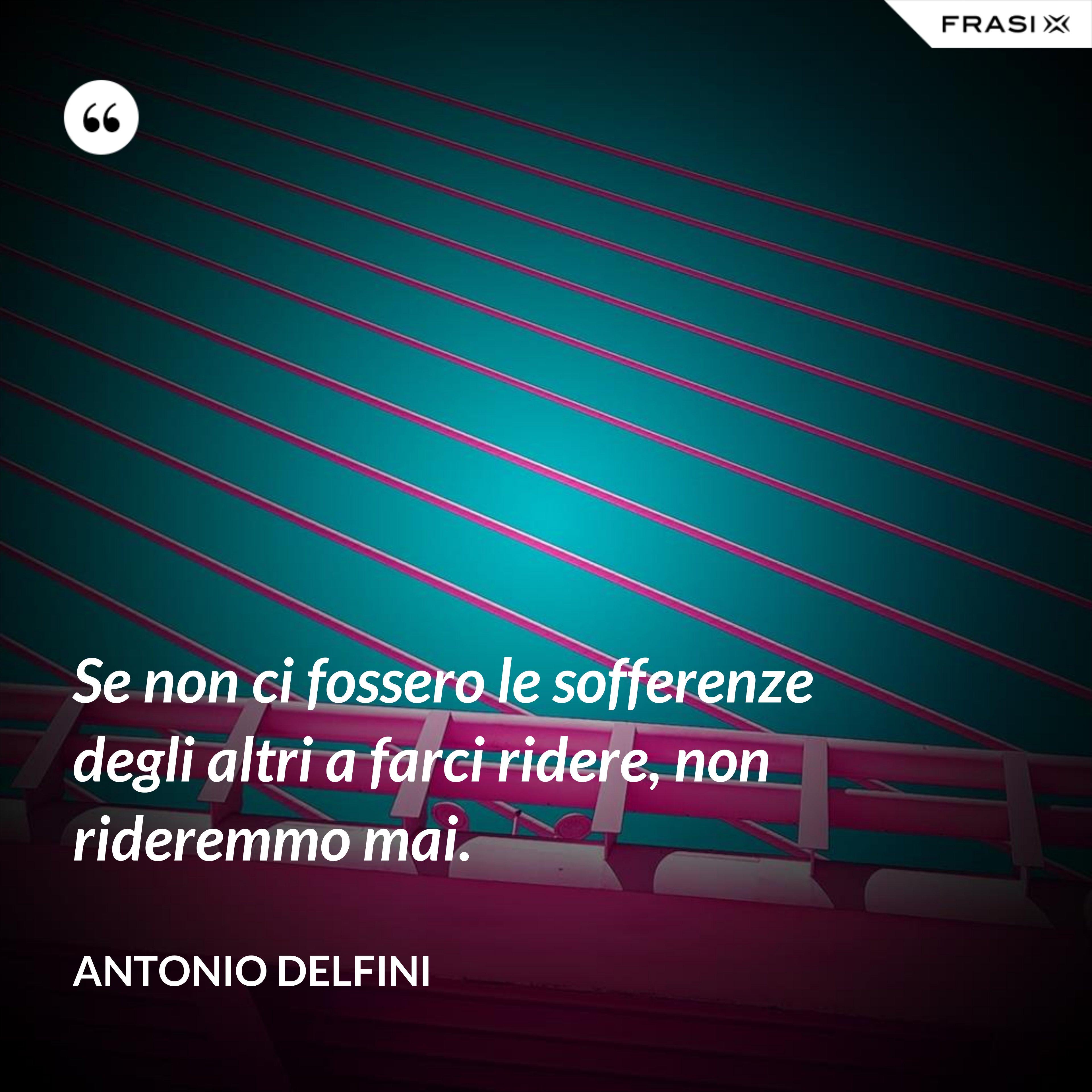 Se non ci fossero le sofferenze degli altri a farci ridere, non rideremmo mai. - Antonio Delfini