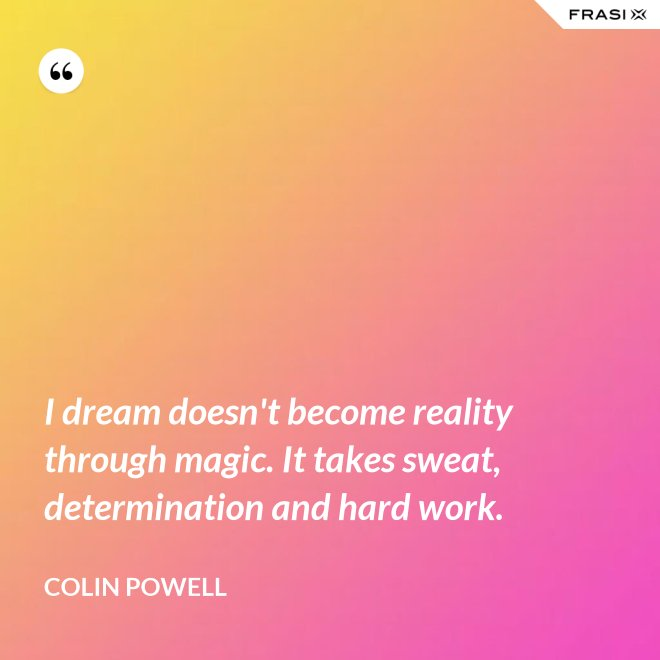 I dream doesn't become reality through magic. It takes sweat, determination and hard work. - Colin Powell