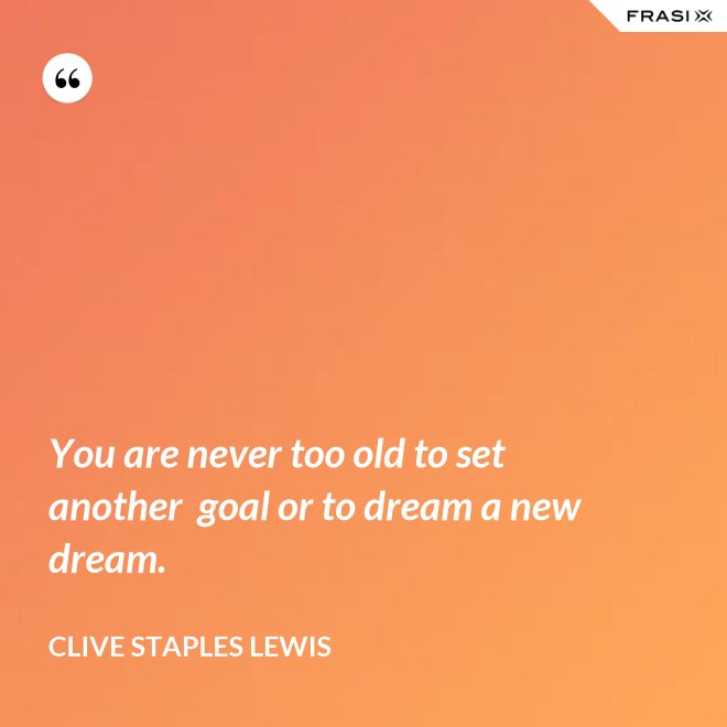 You are never too old to set another goal or to dream a new dream. - Clive Staples Lewis