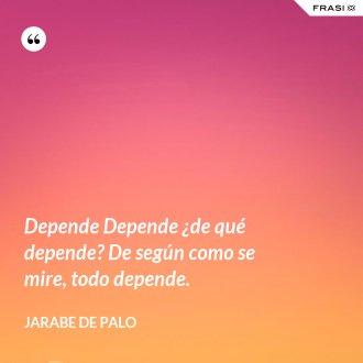 Depende Depende ¿de qué depende? De según como se mire, todo depende.