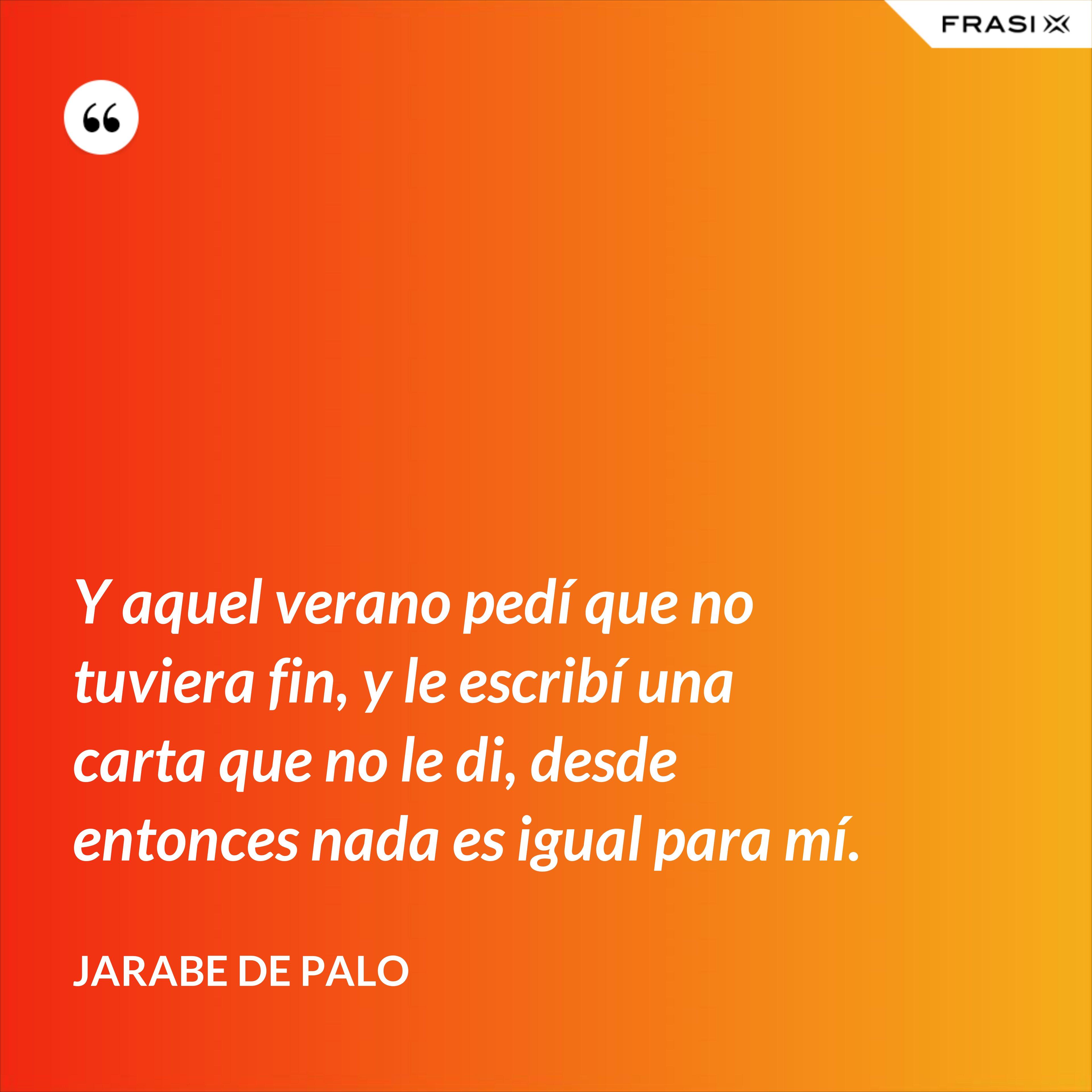 Y aquel verano pedí que no tuviera fin, y le escribí una carta que no le di, desde entonces nada es igual para mí. - Jarabe De Palo
