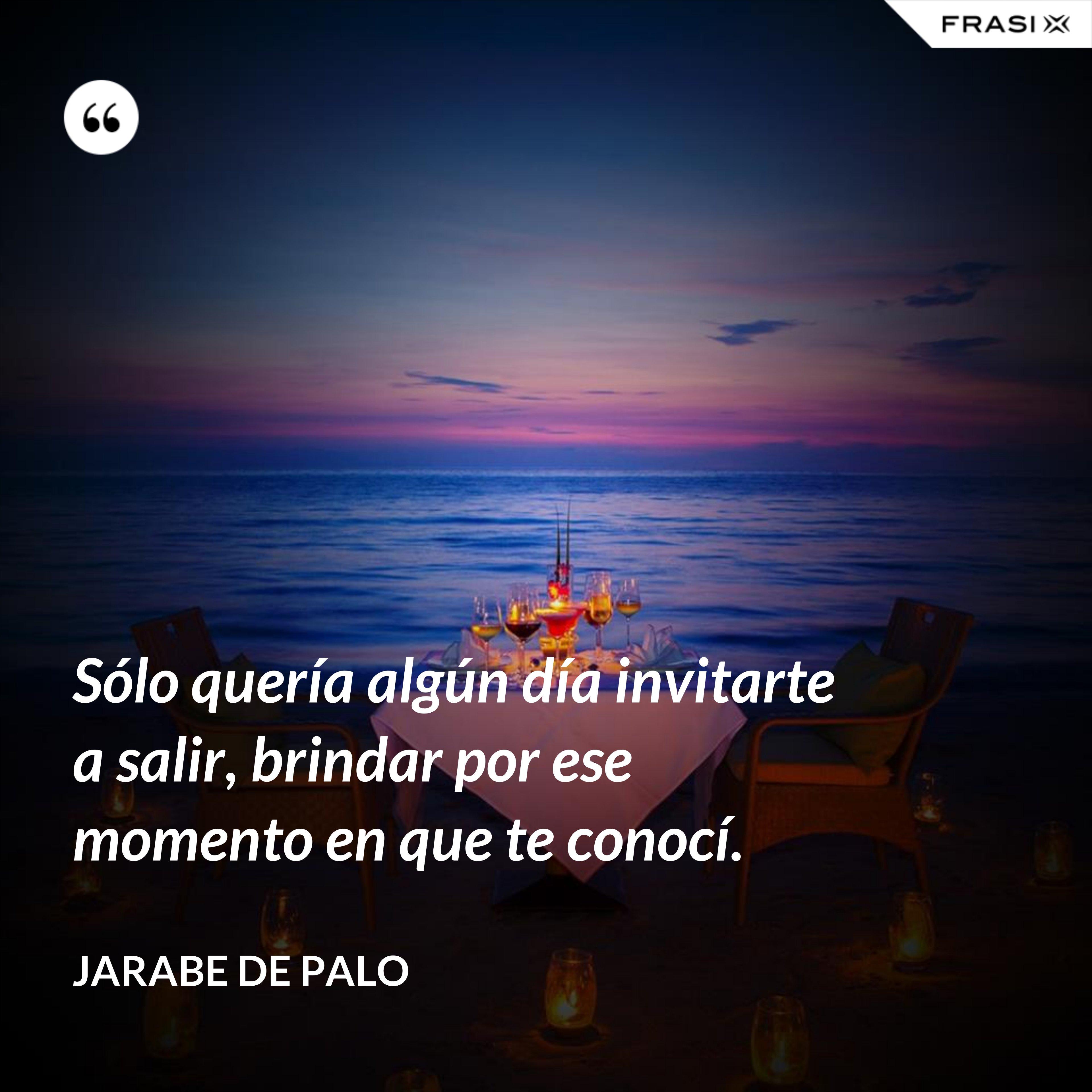 Sólo quería algún día invitarte a salir, brindar por ese momento en que te conocí. - Jarabe De Palo