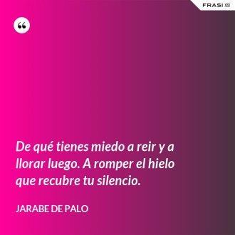 De qué tienes miedo a reir y a llorar luego. A romper el hielo que recubre tu silencio. - Jarabe De Palo