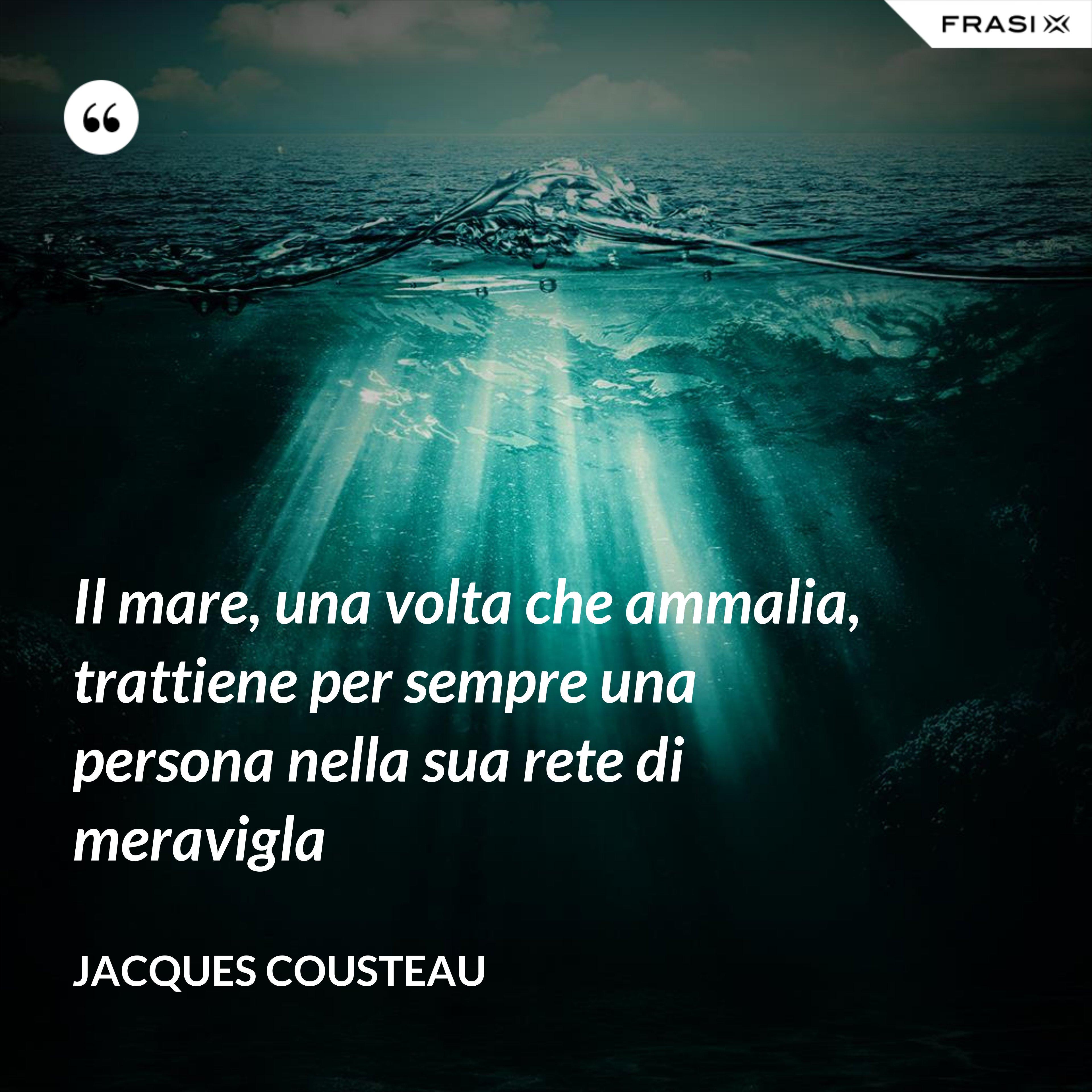 Il mare, una volta che ammalia, trattiene per sempre una persona nella sua rete di meravigla - Jacques Cousteau