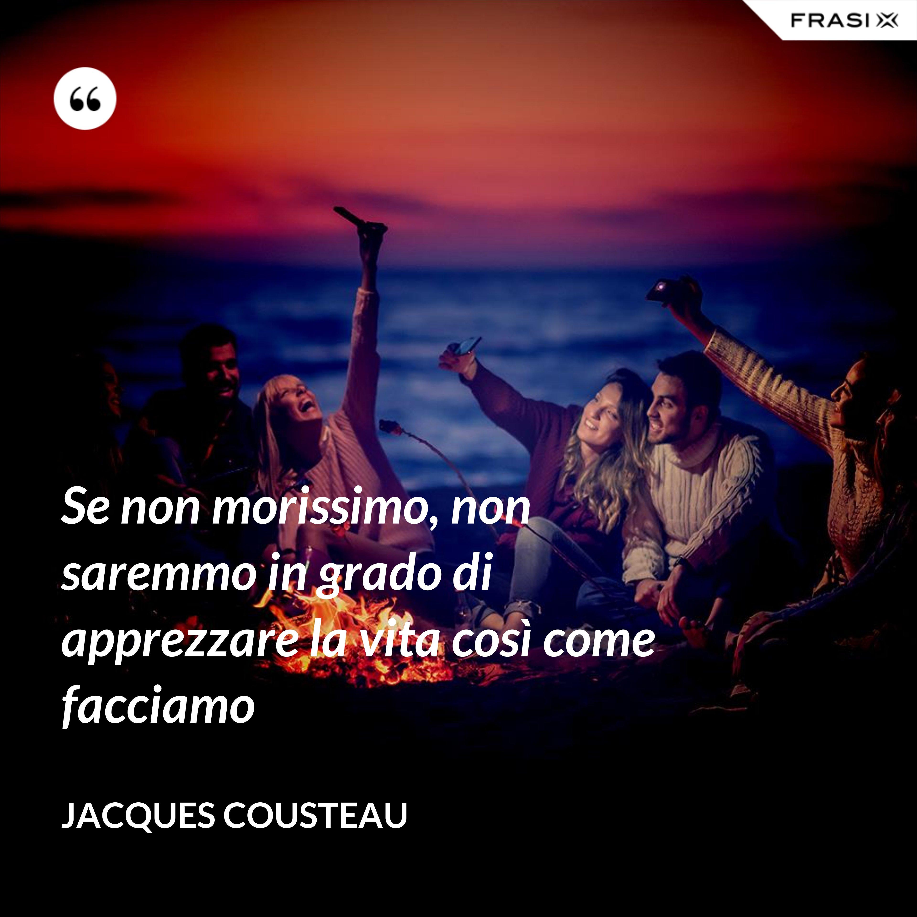 Se non morissimo, non saremmo in grado di apprezzare la vita così come facciamo - Jacques Cousteau