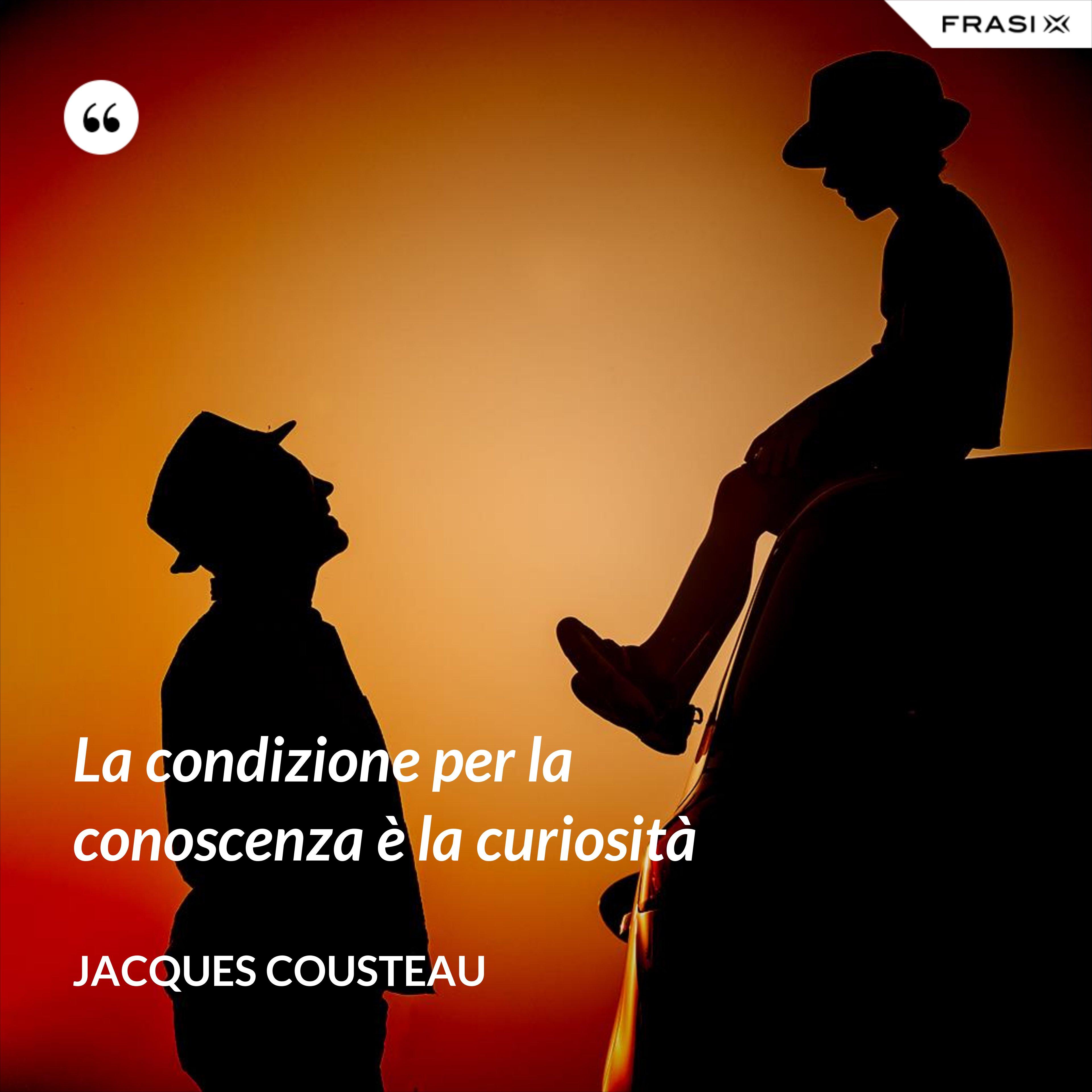 La condizione per la conoscenza è la curiosità - Jacques Cousteau