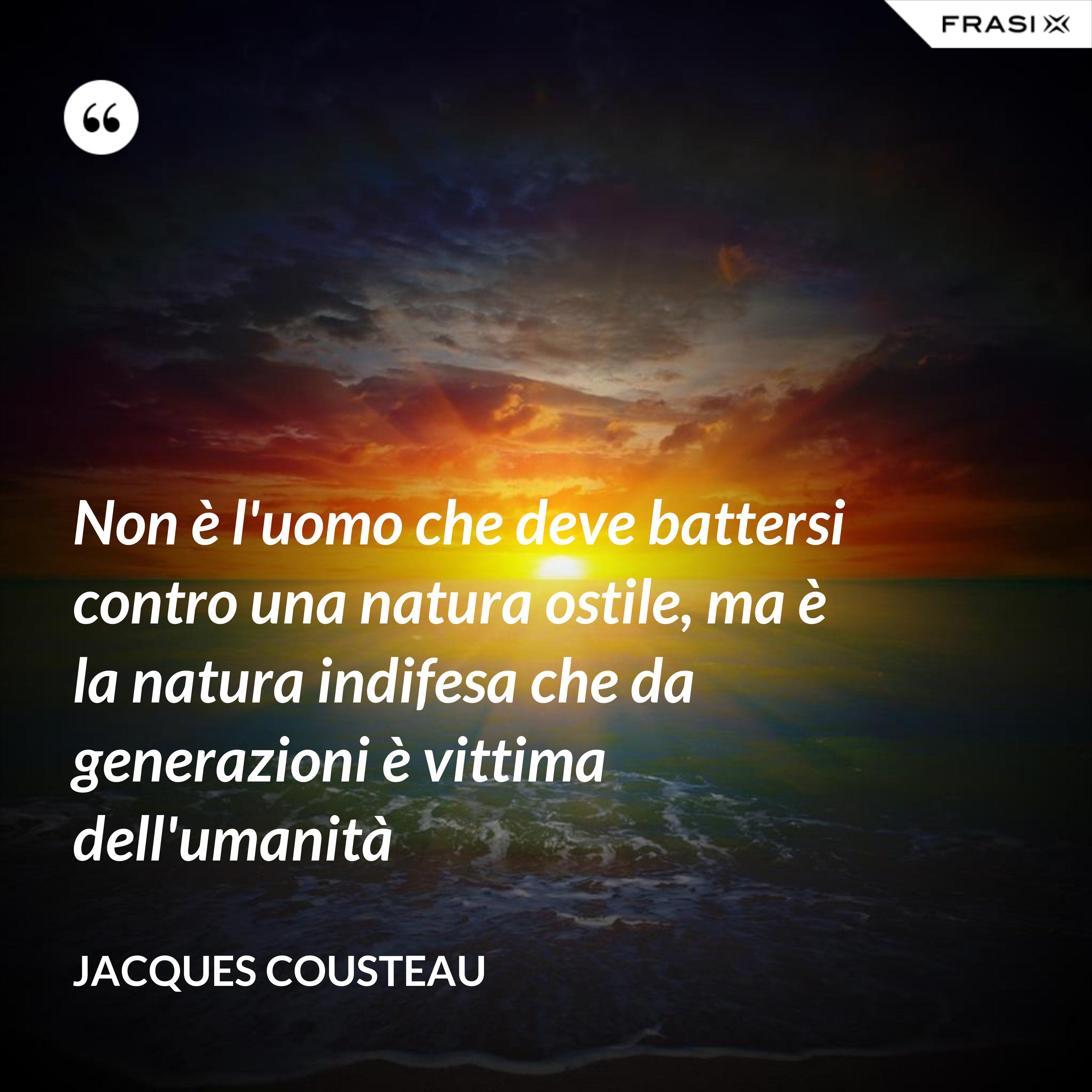 Non è l'uomo che deve battersi contro una natura ostile, ma è la natura indifesa che da generazioni è vittima dell'umanità - Jacques Cousteau