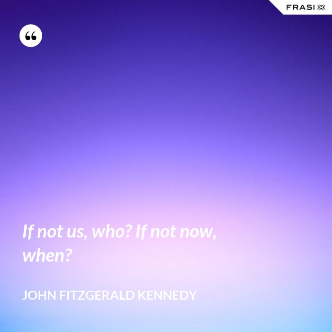 If not us, who? If not now, when? - John Fitzgerald Kennedy