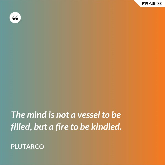 The mind is not a vessel to be filled, but a fire to be kindled. - Plutarco
