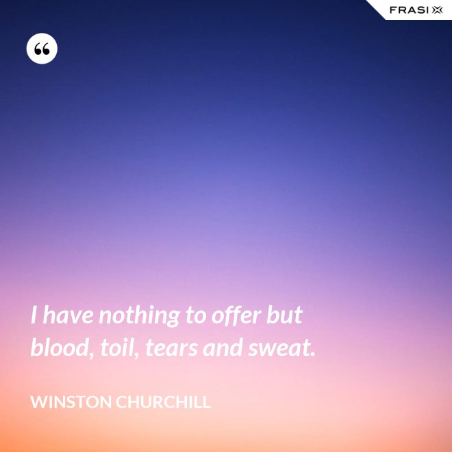 I have nothing to offer but blood, toil, tears and sweat. - Winston Churchill