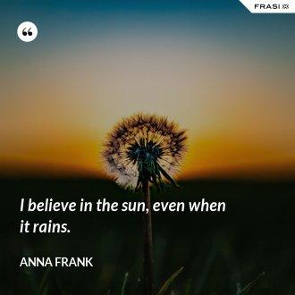 I believe in the sun, even when it rains. - Anna Frank