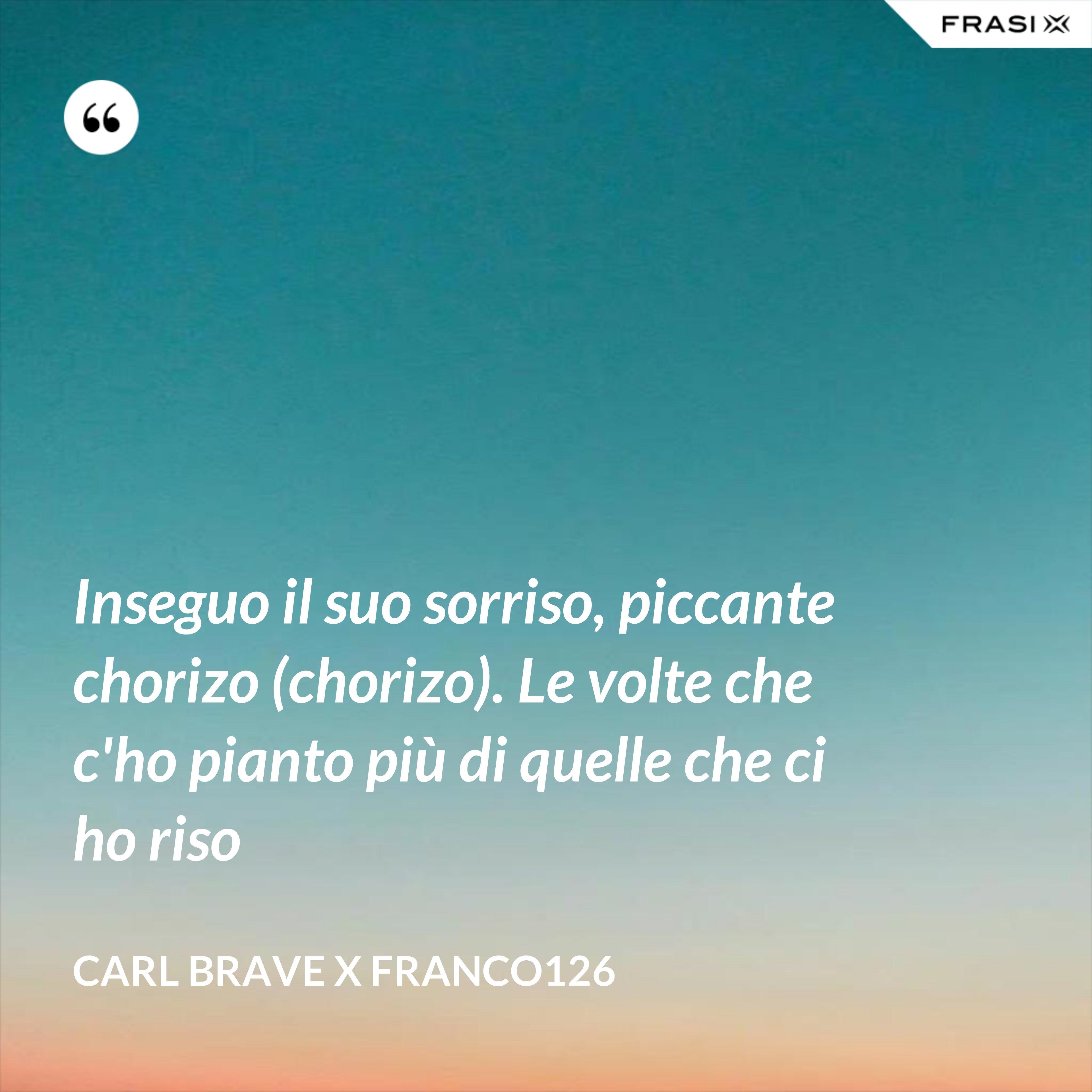Inseguo il suo sorriso, piccante chorizo (chorizo). Le volte che c'ho pianto più di quelle che ci ho riso - Carl Brave X Franco126