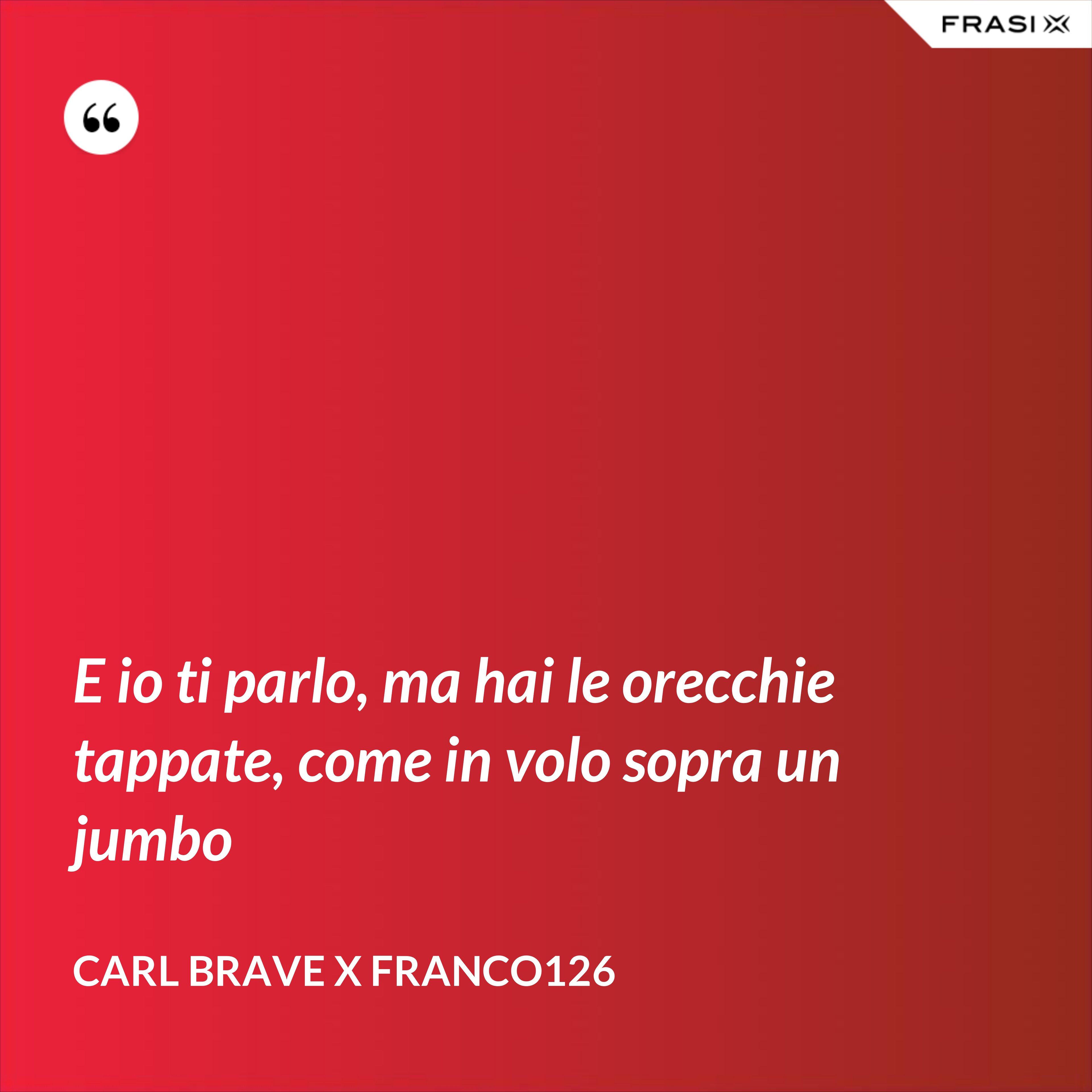 E io ti parlo, ma hai le orecchie tappate, come in volo sopra un jumbo - Carl Brave X Franco126