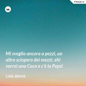 Mi sveglio ancora a pezzi, un altro sciopero dei mezzi, ehi vorrei una Coca e c'è la Pepsi - Carl Brave