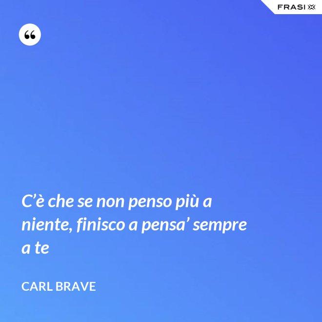 C'è che se non penso più a niente, finisco a pensa' sempre a te - Carl Brave