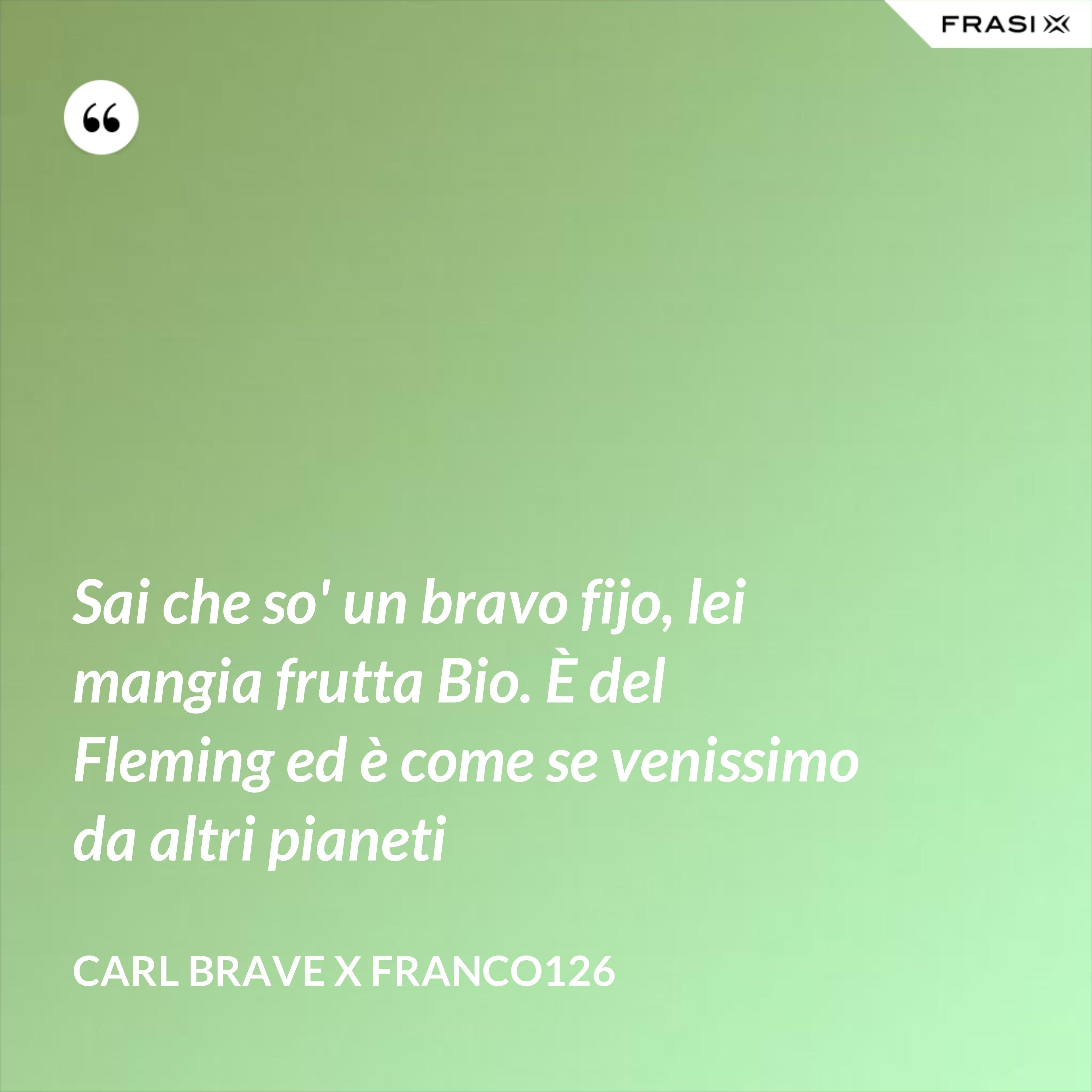 Sai che so' un bravo fijo, lei mangia frutta Bio. È del Fleming ed è come se venissimo da altri pianeti - Carl Brave X Franco126