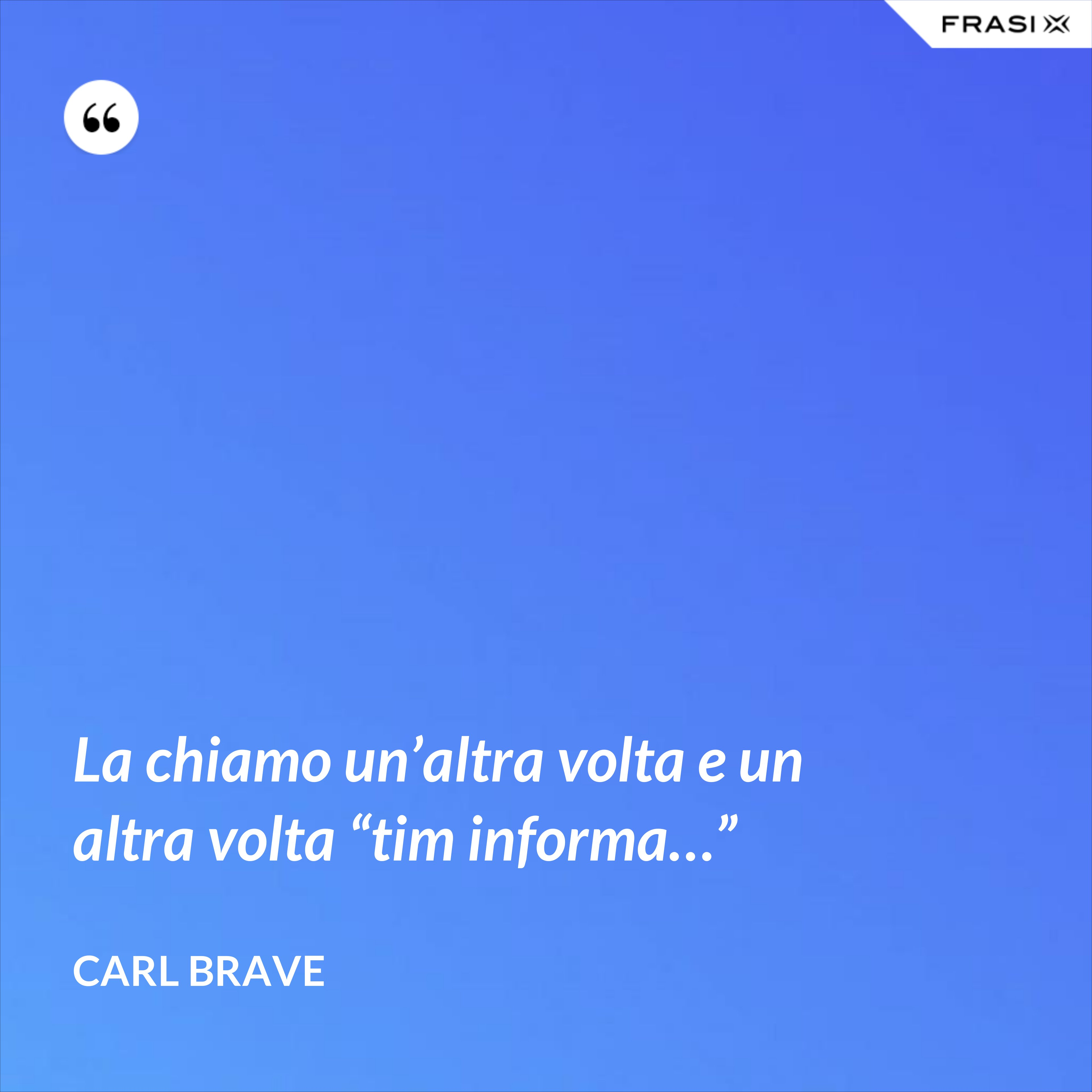 """La chiamo un'altra volta e un altra volta """"tim informa…"""" - Carl Brave"""