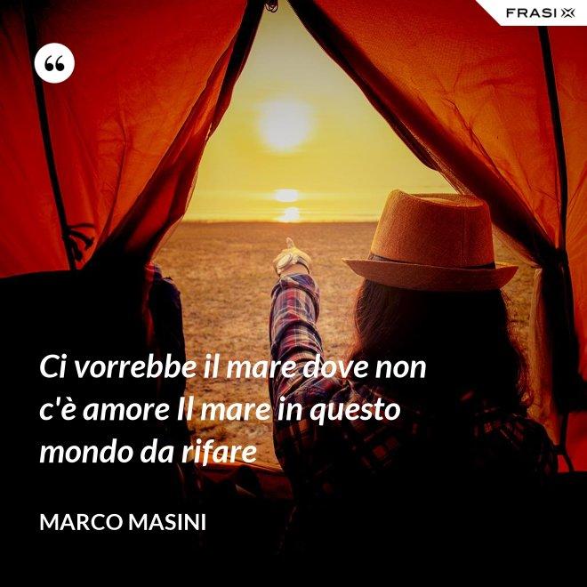 Ci vorrebbe il mare dove non c'è amore Il mare in questo mondo da rifare - Marco Masini