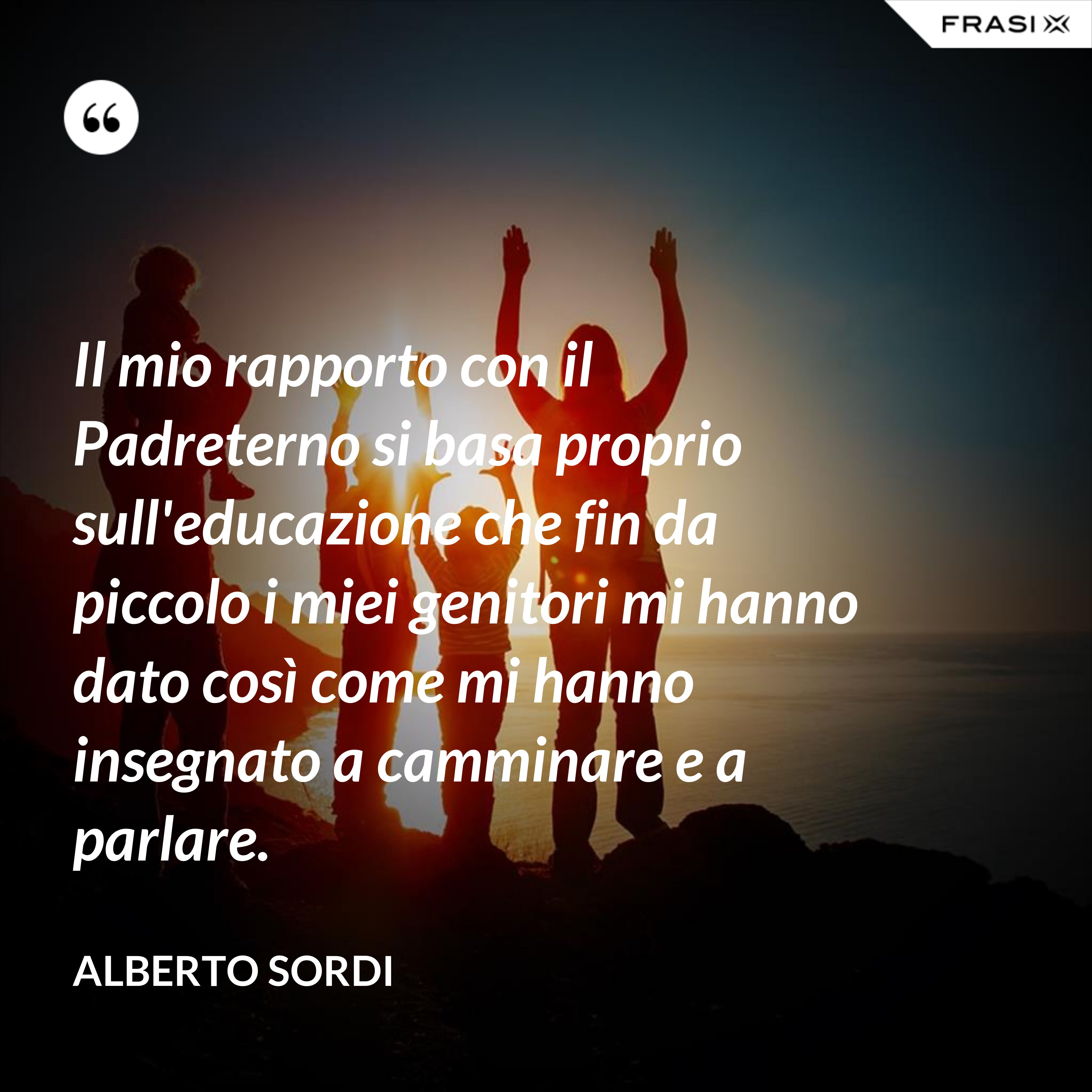 Il mio rapporto con il Padreterno si basa proprio sull'educazione che fin da piccolo i miei genitori mi hanno dato così come mi hanno insegnato a camminare e a parlare. - Alberto Sordi