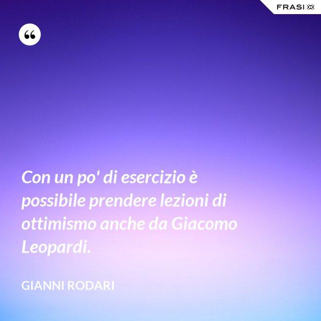 Con un po' di esercizio è possibile prendere lezioni di ottimismo anche da Giacomo Leopardi. - Gianni Rodari