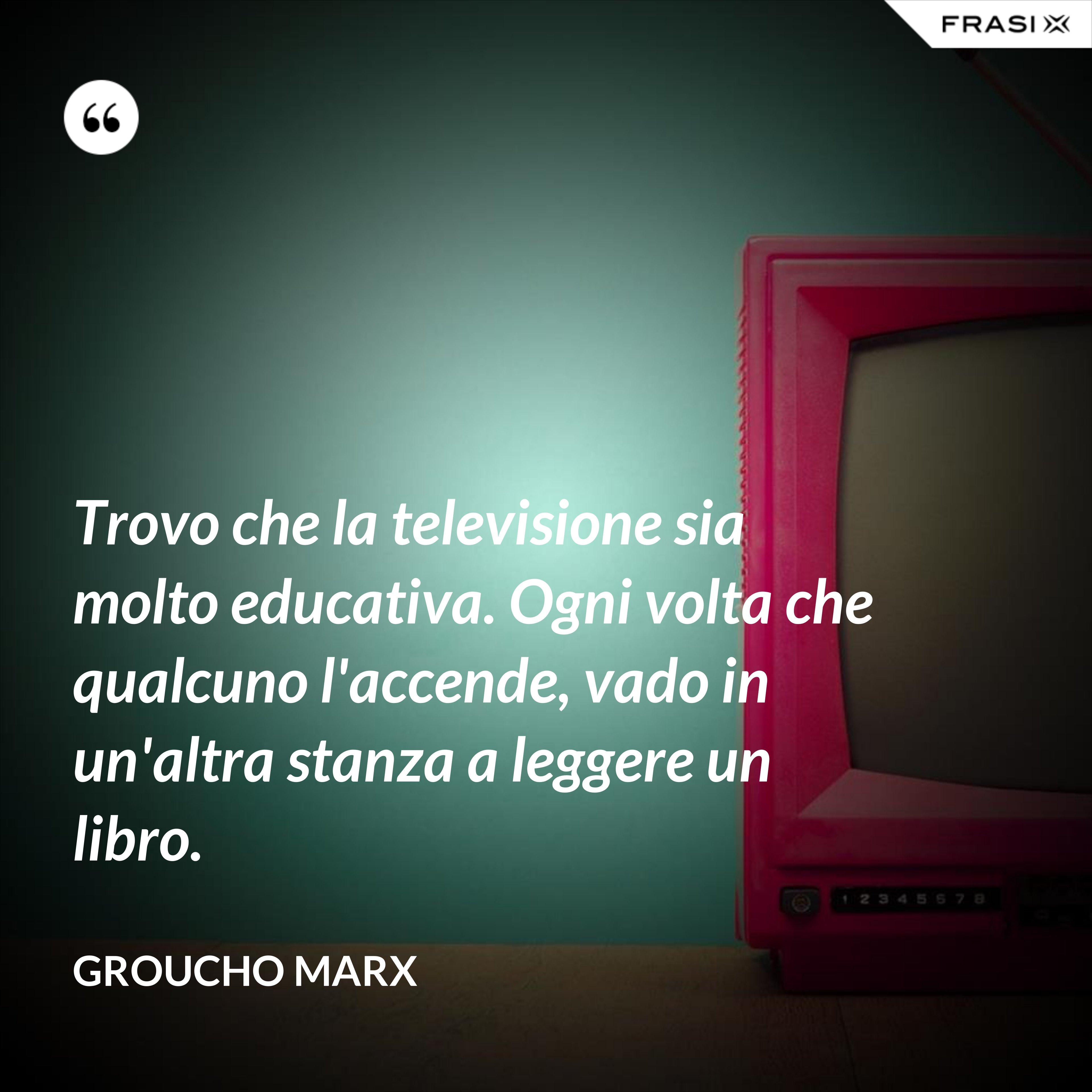 Trovo che la televisione sia molto educativa. Ogni volta che qualcuno l'accende, vado in un'altra stanza a leggere un libro. - Groucho Marx