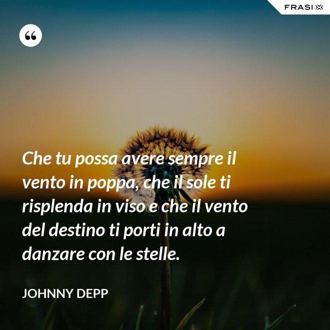 Che tu possa avere sempre il vento in poppa, che il sole ti risplenda in viso e che il vento del destino ti porti in alto a danzare con le stelle. - Johnny Depp