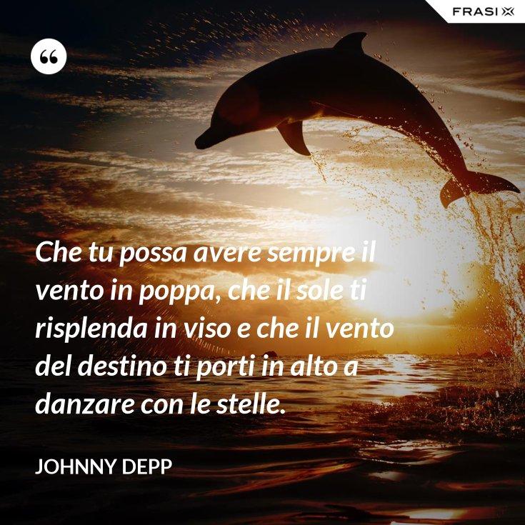 Che tu possa avere sempre il vento in poppa, che il sole ti risplenda in viso e che il vento del destino ti porti in alto a danzare con le stelle.
