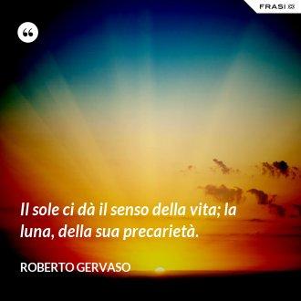 Il sole ci dà il senso della vita; la luna, della sua precarietà. - Roberto Gervaso