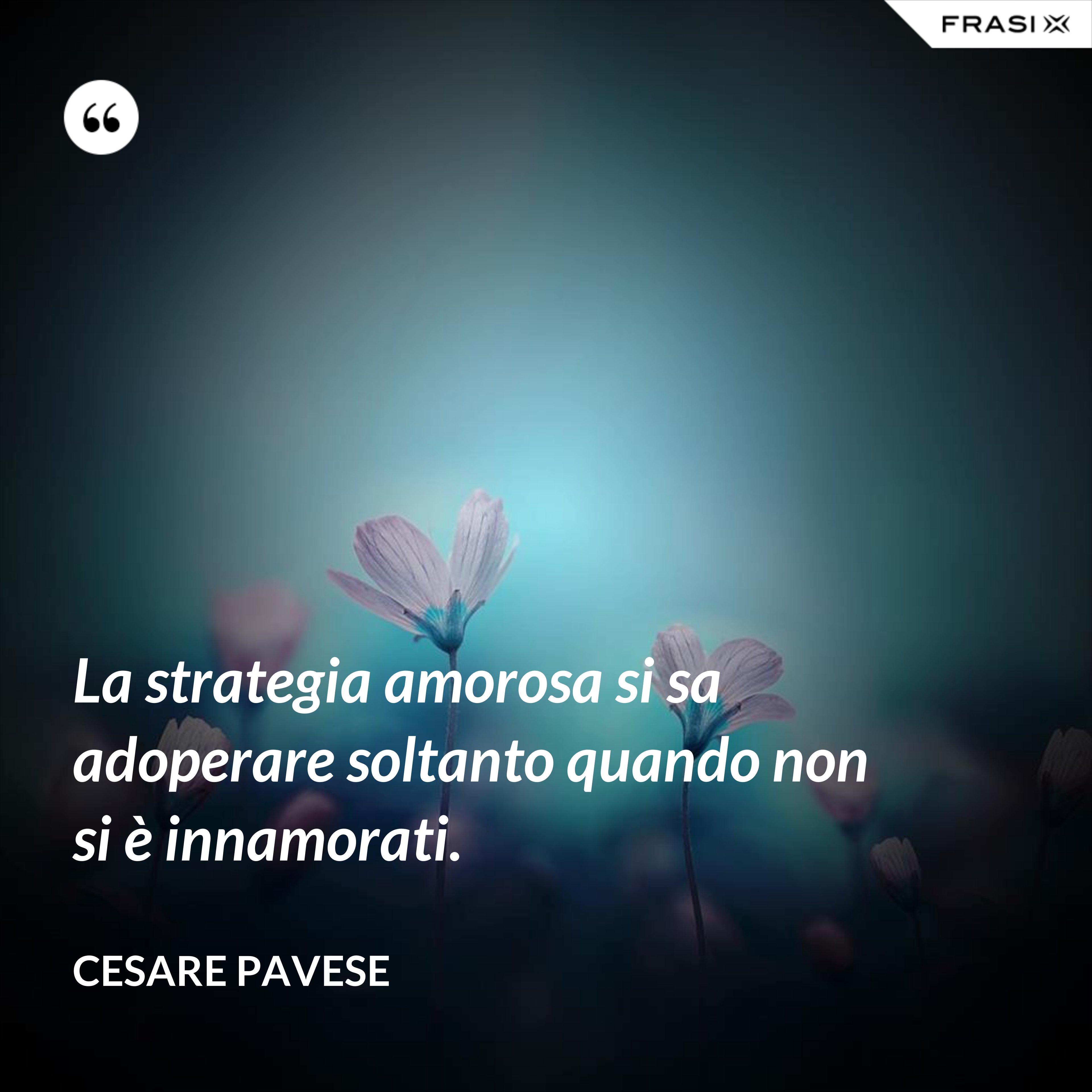 La strategia amorosa si sa adoperare soltanto quando non si è innamorati. - Cesare Pavese