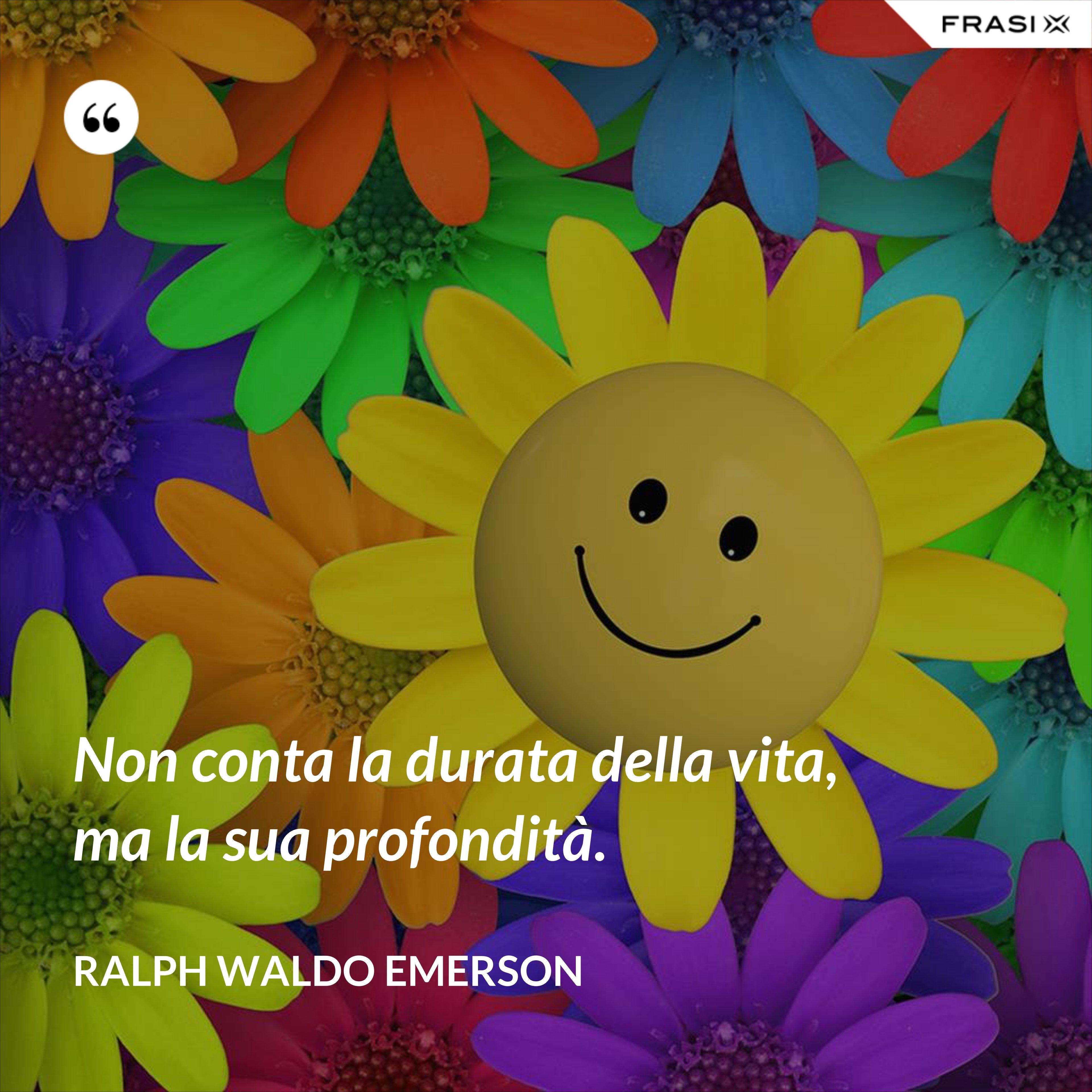 Non conta la durata della vita, ma la sua profondità. - Ralph Waldo Emerson