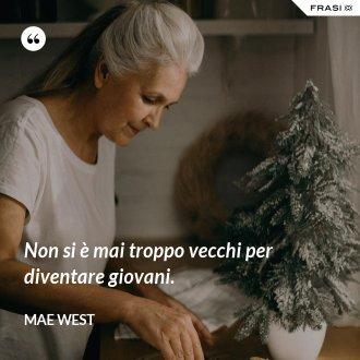 Non si è mai troppo vecchi per diventare giovani. - Mae West