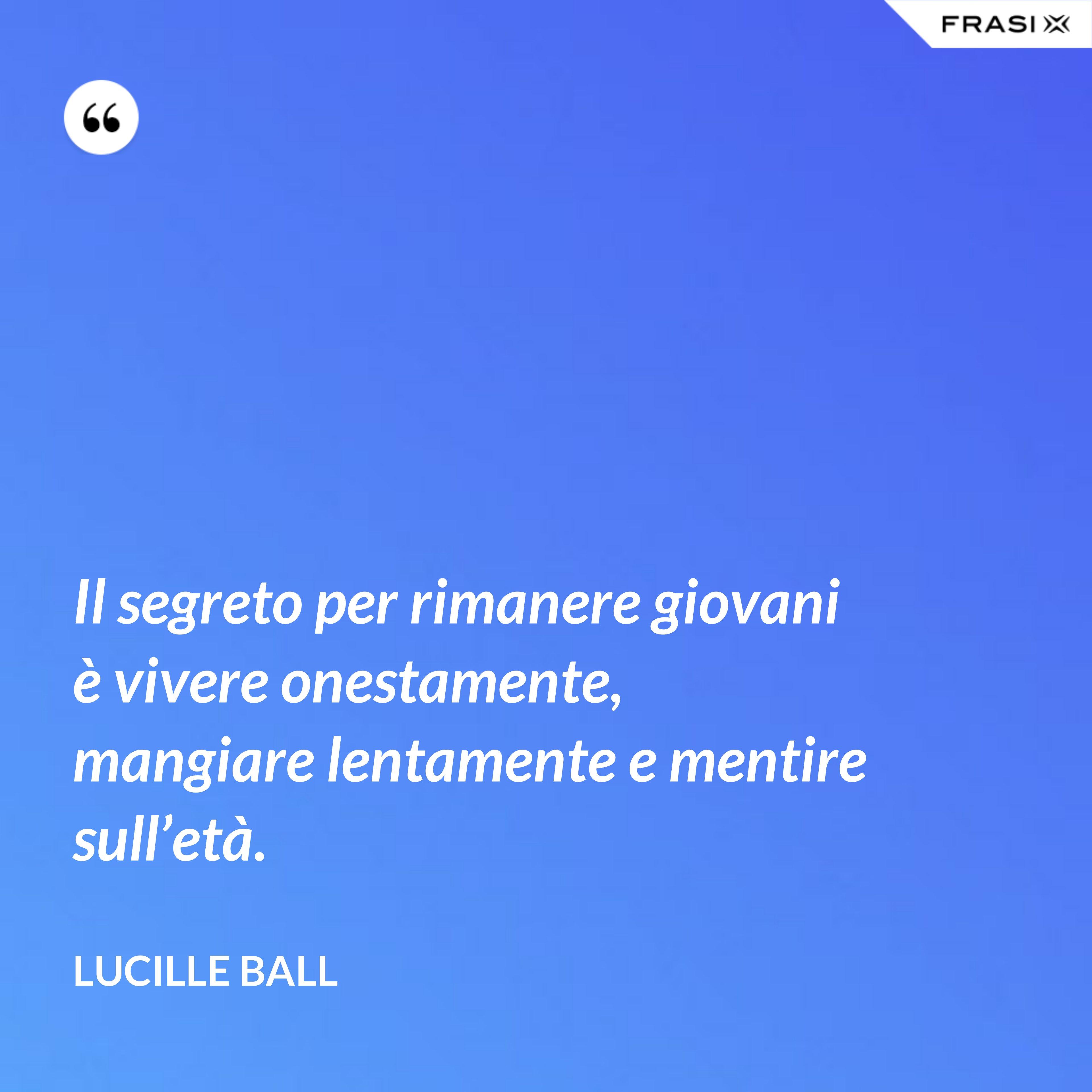 Il segreto per rimanere giovani è vivere onestamente, mangiare lentamente e mentire sull'età. - Lucille Ball