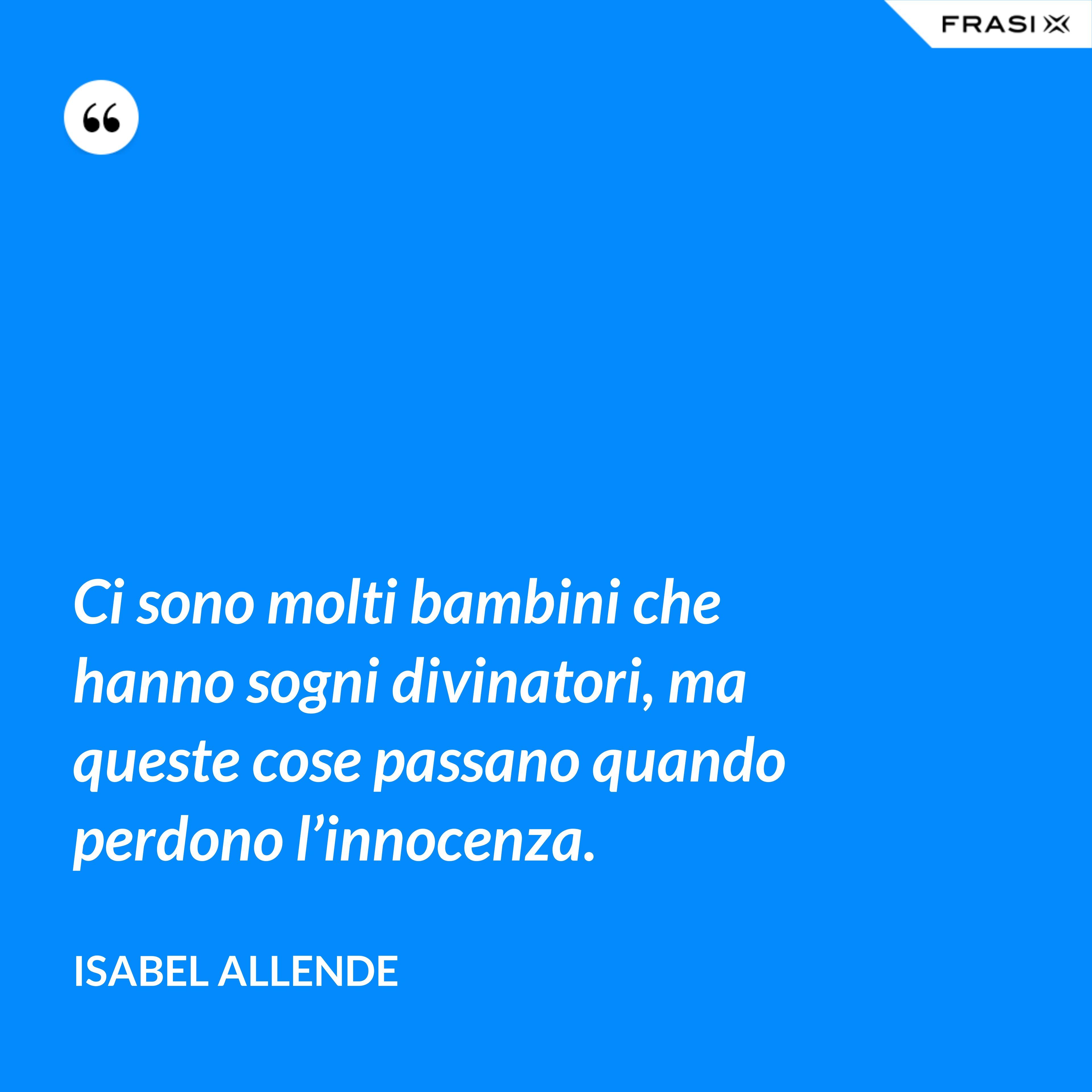 Ci sono molti bambini che hanno sogni divinatori, ma queste cose passano quando perdono l'innocenza. - Isabel Allende