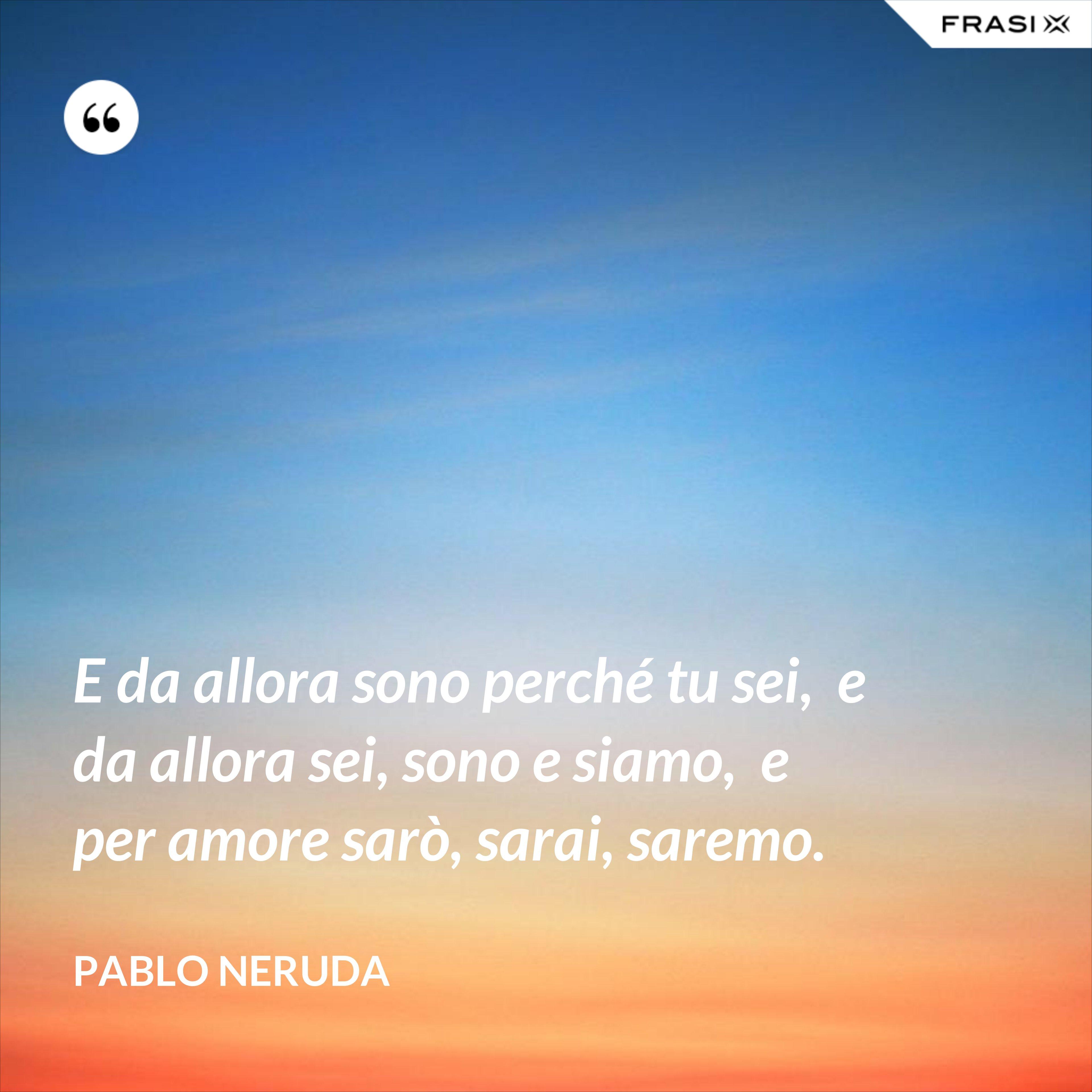 E da allora sono perché tu sei,  e da allora sei, sono e siamo,  e per amore sarò, sarai, saremo. - Pablo Neruda
