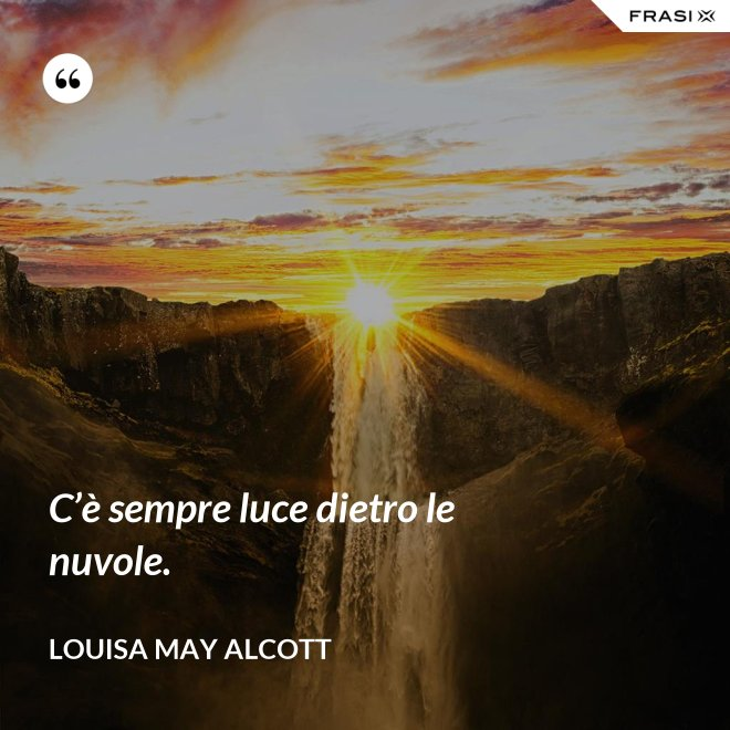 C'è sempre luce dietro le nuvole. - Louisa May Alcott