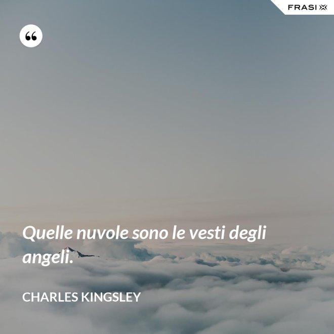 Quelle nuvole sono le vesti degli angeli. - Charles Kingsley
