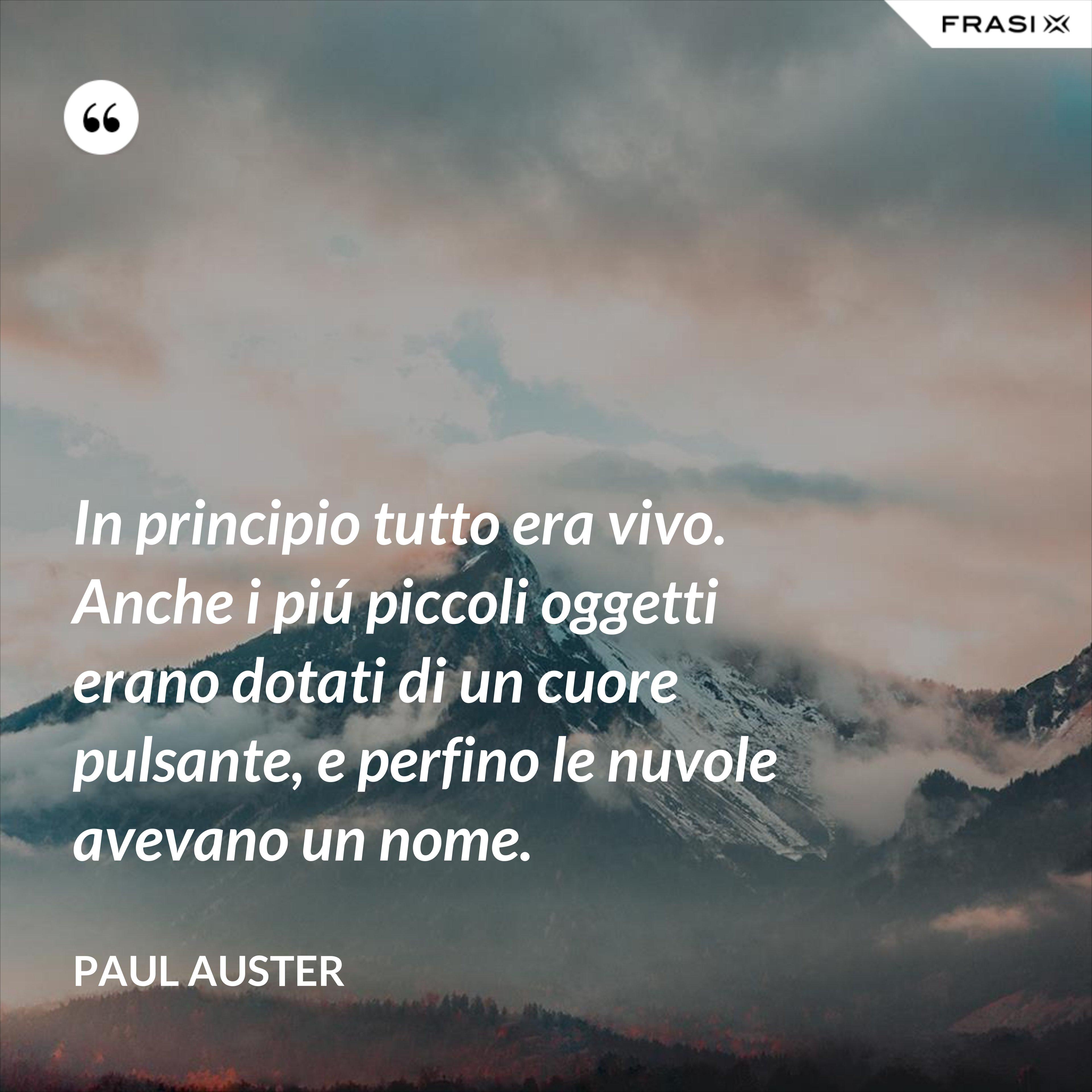 In principio tutto era vivo. Anche i piú piccoli oggetti erano dotati di un cuore pulsante, e perfino le nuvole avevano un nome. - Paul Auster