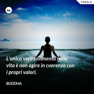 L'unico vero fallimento nella vita è non agire in coerenza con i propri valori. - Buddha