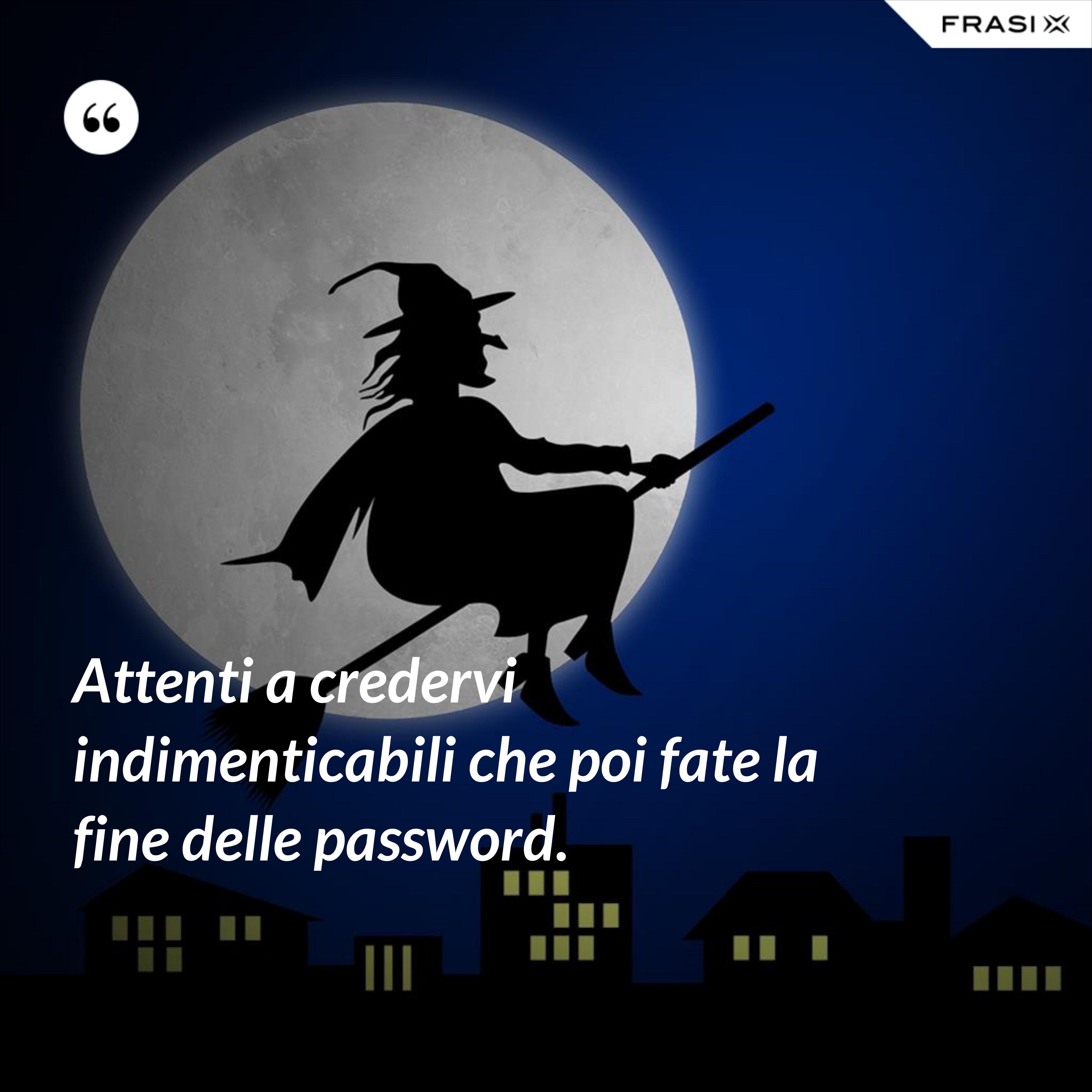 Attenti a credervi indimenticabili che poi fate la fine delle password. - Anonimo