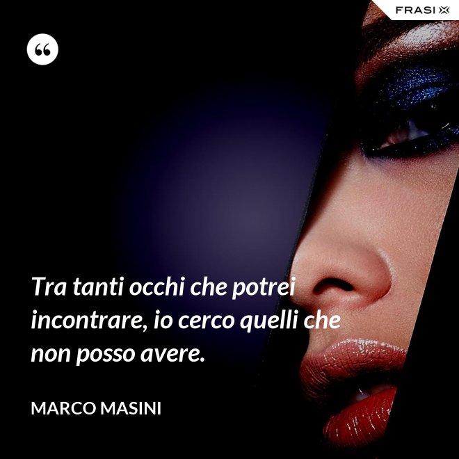 Tra tanti occhi che potrei incontrare, io cerco quelli che non posso avere. - Marco Masini