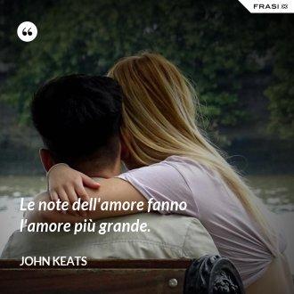 Le note dell'amore fanno l'amore più grande. - John Keats