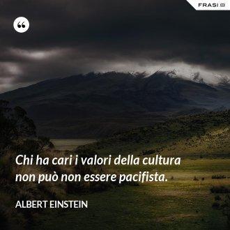 Chi ha cari i valori della cultura non può non essere pacifista.
