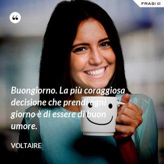 Buongiorno. La più coraggiosa decisione che prendi ogni giorno è di essere di buon umore. - Voltaire