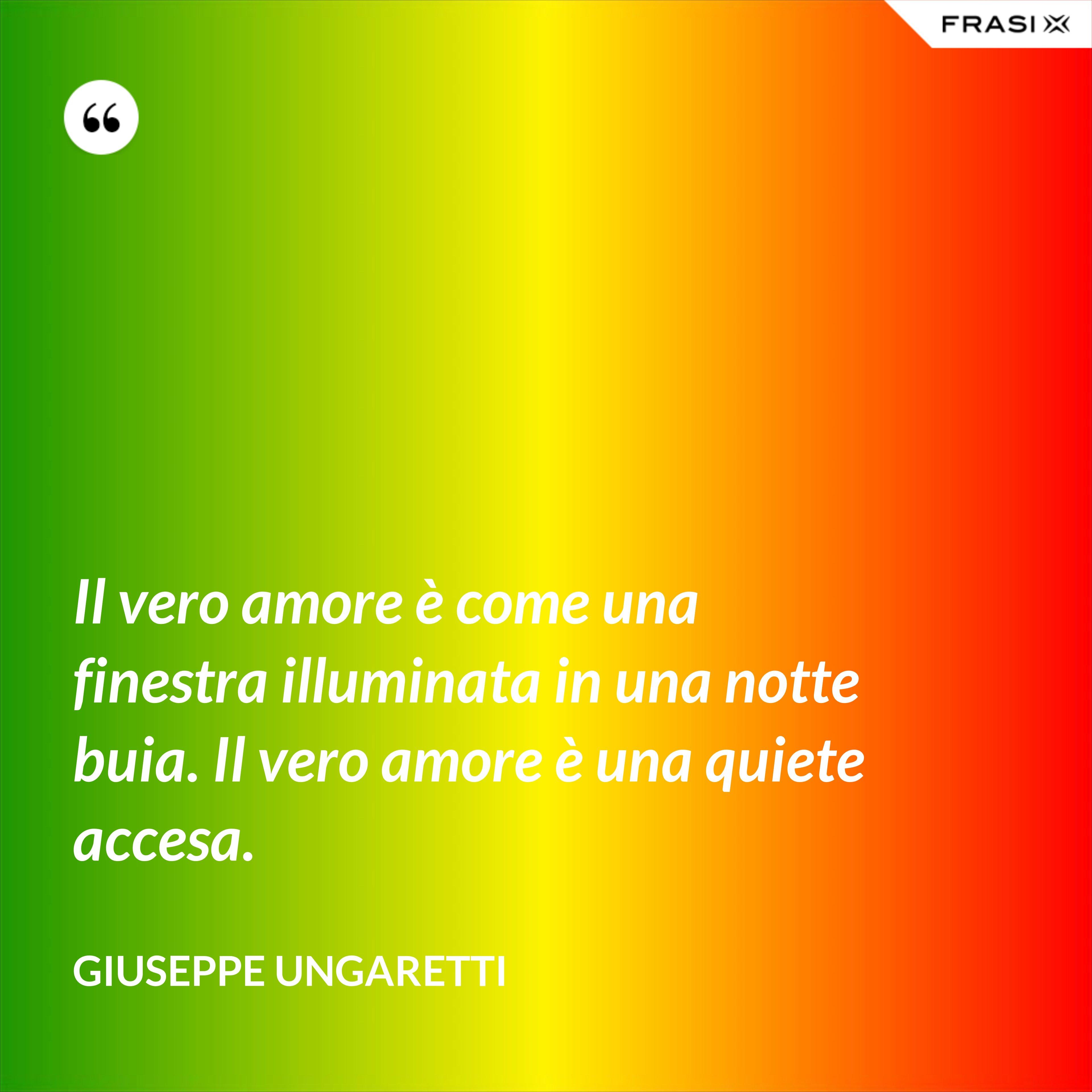 Il vero amore è come una finestra illuminata in una notte buia. Il vero amore è una quiete accesa. - Giuseppe Ungaretti
